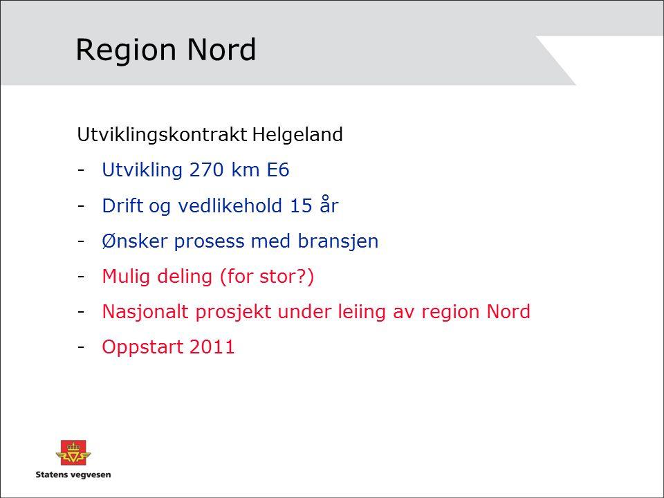 Region Nord Utviklingskontrakt Helgeland -Utvikling 270 km E6 -Drift og vedlikehold 15 år -Ønsker prosess med bransjen -Mulig deling (for stor ) -Nasjonalt prosjekt under leiing av region Nord -Oppstart 2011