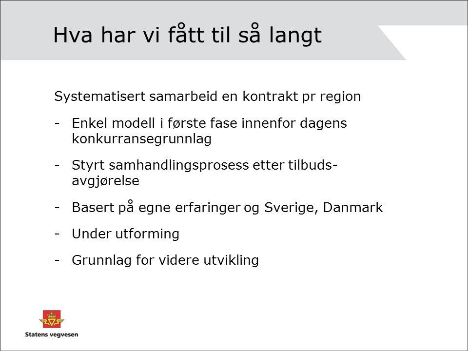 Hva har vi fått til så langt Systematisert samarbeid en kontrakt pr region -Enkel modell i første fase innenfor dagens konkurransegrunnlag -Styrt samhandlingsprosess etter tilbuds- avgjørelse -Basert på egne erfaringer og Sverige, Danmark -Under utforming -Grunnlag for videre utvikling