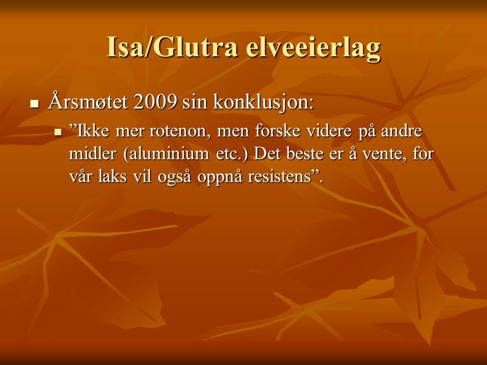 Isa/Glutra elveeierlag Årsmøtet 2009 sin konklusjon: Årsmøtet 2009 sin konklusjon: Ikke mer rotenon, men forske videre på andre midler (aluminium etc.) Det beste er å vente, for vår laks vil også oppnå resistens .