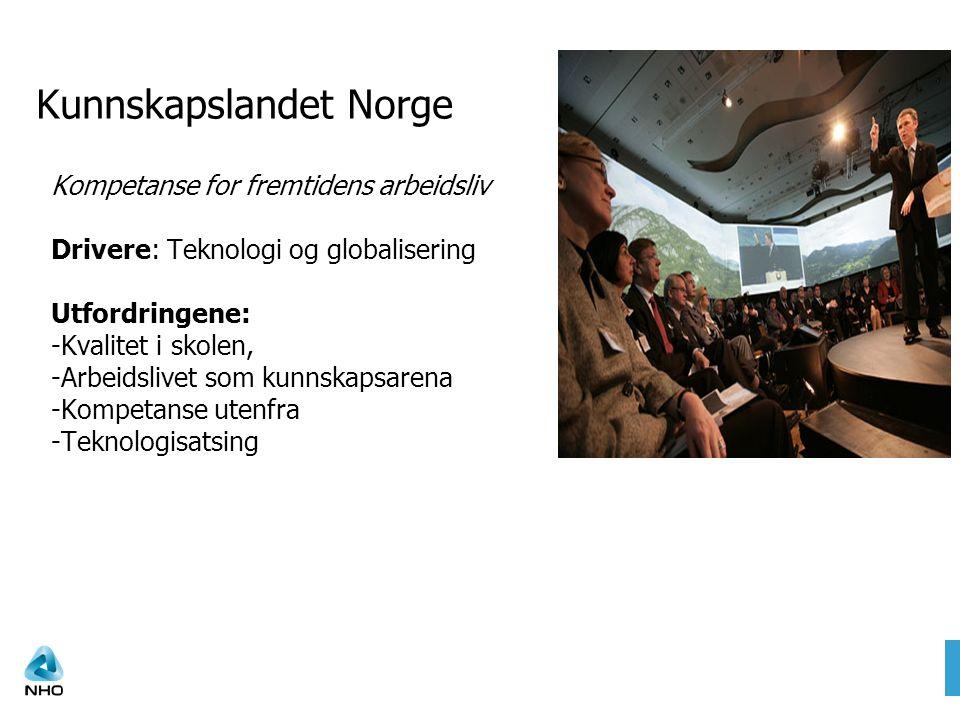 Kunnskapslandet Norge Kompetanse for fremtidens arbeidsliv Drivere: Teknologi og globalisering Utfordringene: -Kvalitet i skolen, -Arbeidslivet som kunnskapsarena -Kompetanse utenfra -Teknologisatsing