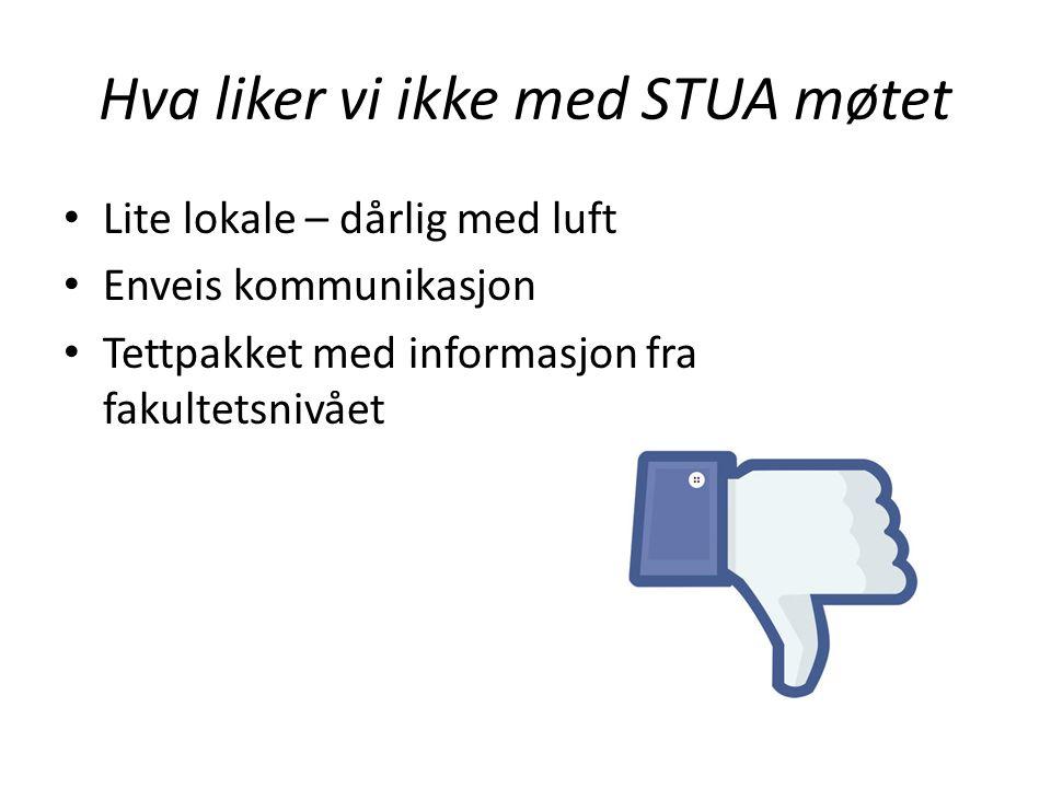 Hva liker vi ikke med STUA møtet Lite lokale – dårlig med luft Enveis kommunikasjon Tettpakket med informasjon fra fakultetsnivået