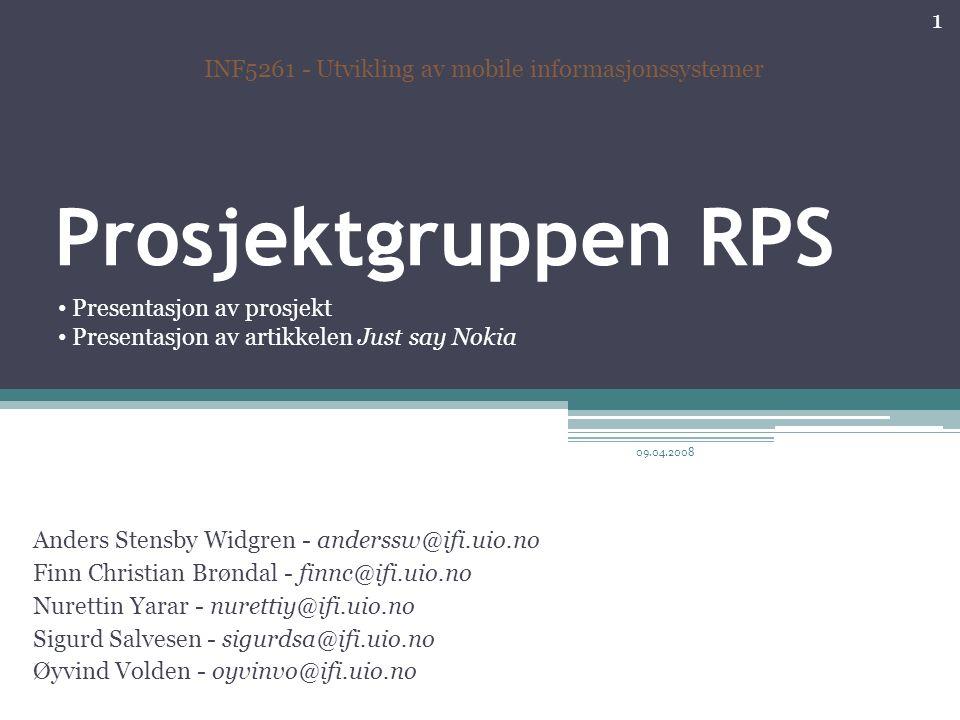 Prosjektgruppen RPS Anders Stensby Widgren - anderssw@ifi.uio.no Finn Christian Brøndal - finnc@ifi.uio.no Nurettin Yarar - nurettiy@ifi.uio.no Sigurd Salvesen - sigurdsa@ifi.uio.no Øyvind Volden - oyvinvo@ifi.uio.no INF5261 - Utvikling av mobile informasjonssystemer Presentasjon av prosjekt Presentasjon av artikkelen Just say Nokia 1 09.04.2008