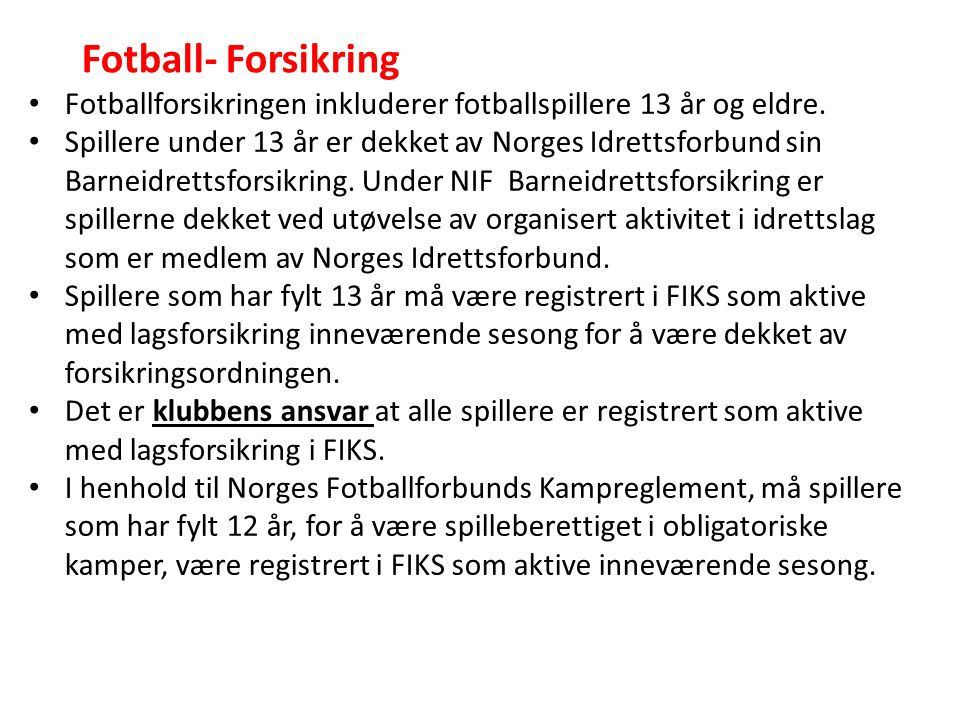 Fotballforsikringen inkluderer fotballspillere 13 år og eldre. Spillere under 13 år er dekket av Norges Idrettsforbund sin Barneidrettsforsikring. Und