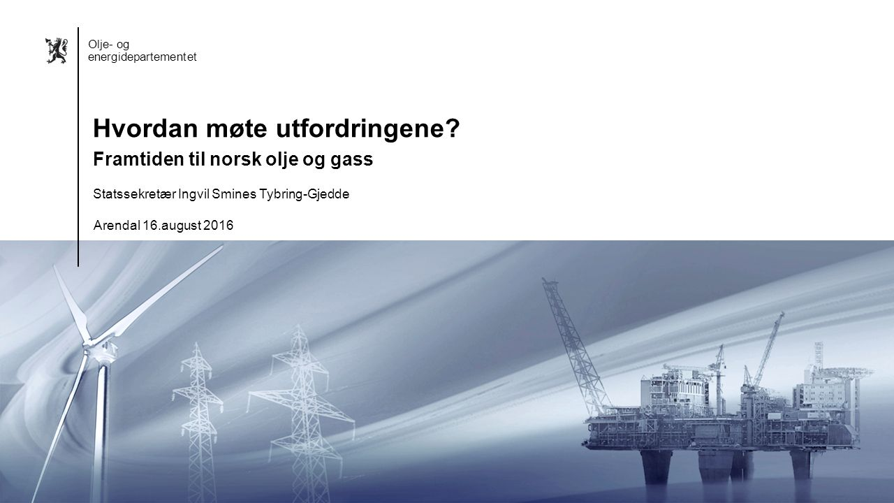 Olje- og energidepartementet Norsk mal: Startside GRÅ Olje- og energidepartementet Statssekretær Ingvil Smines Tybring-Gjedde Arendal 16.august 2016 H