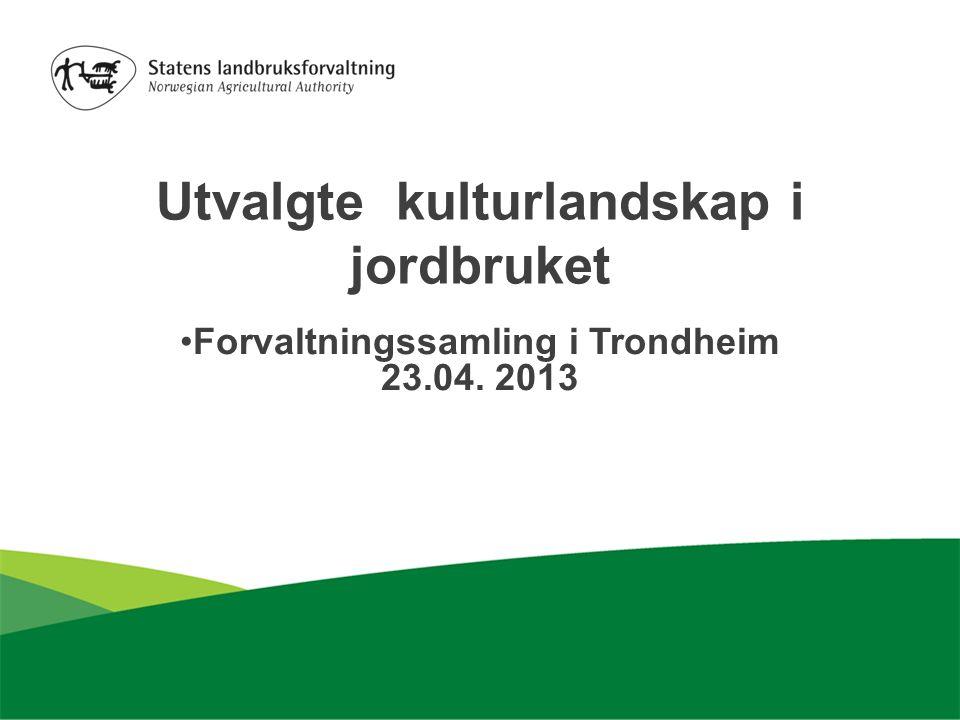 Utvalgte kulturlandskap i jordbruket Forvaltningssamling i Trondheim 23.04. 2013