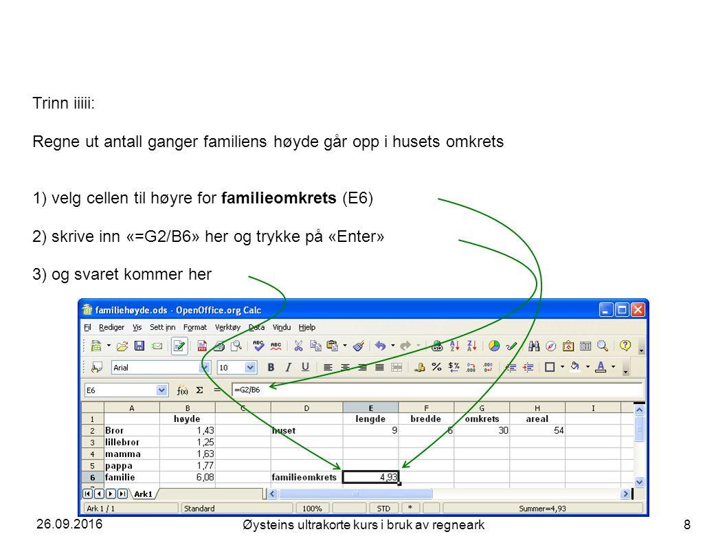 26.09.2016 Øysteins ultrakorte kurs i bruk av regneark 8 Trinn iiiii: Regne ut antall ganger familiens høyde går opp i husets omkrets 1) velg cellen til høyre for familieomkrets (E6) 2) skrive inn «=G2/B6» her og trykke på «Enter» 3) og svaret kommer her