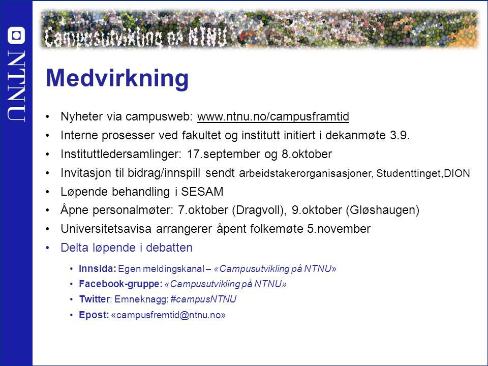 Medvirkning Nyheter via campusweb: www.ntnu.no/campusframtid Interne prosesser ved fakultet og institutt initiert i dekanmøte 3.9. Instituttledersamli