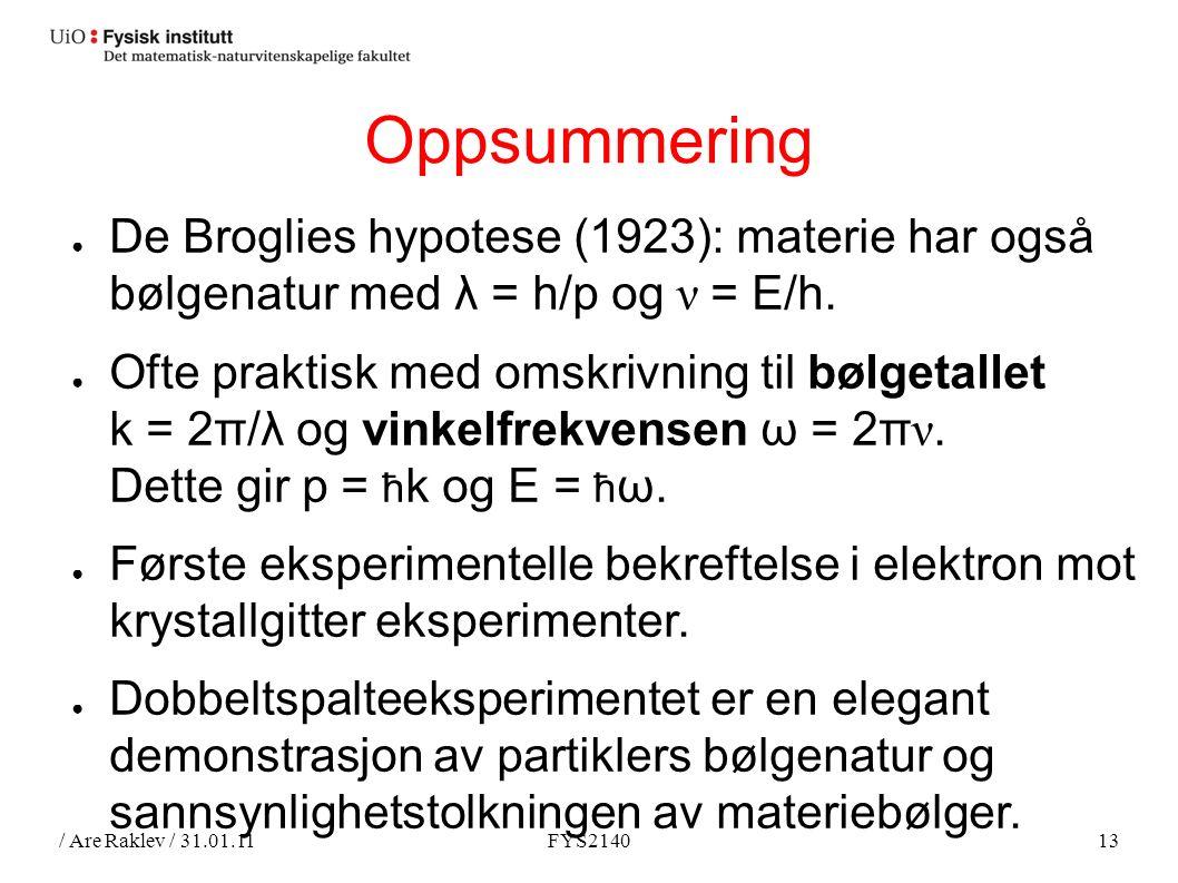 / Are Raklev / 31.01.11FYS214013 Oppsummering ● De Broglies hypotese (1923): materie har også bølgenatur med λ = h/p og ν = E/h.
