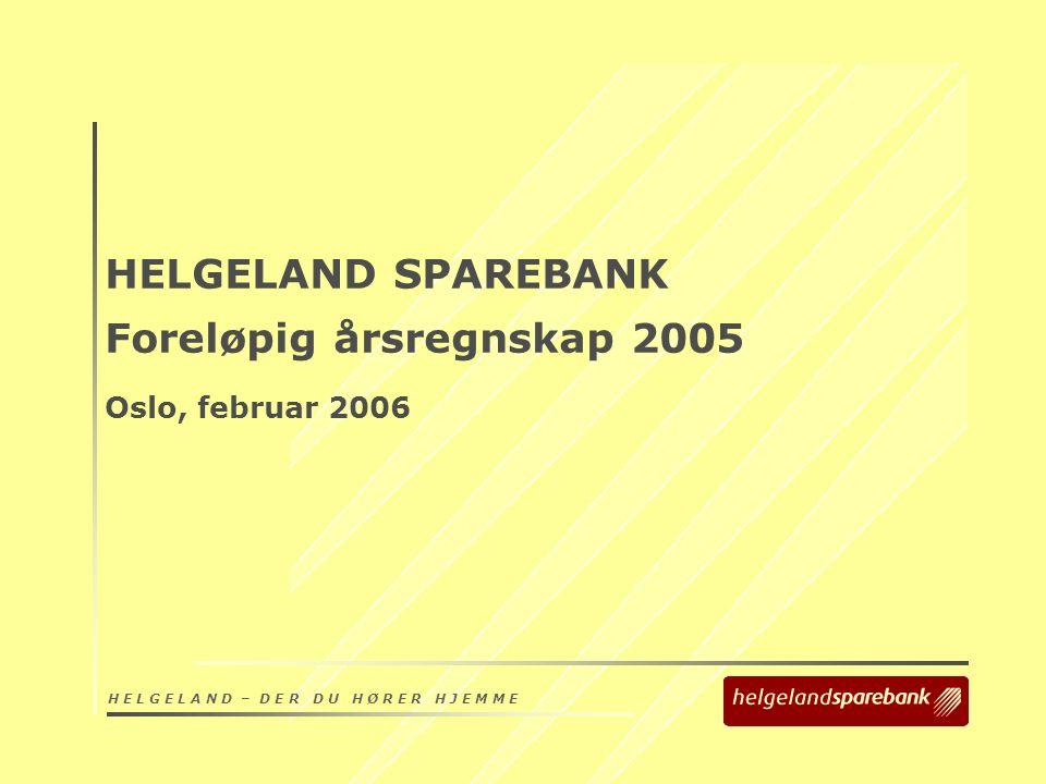H E L G E L A N D – D E R D U H Ø R E R H J E M M E HELGELAND SPAREBANK Foreløpig årsregnskap 2005 Oslo, februar 2006