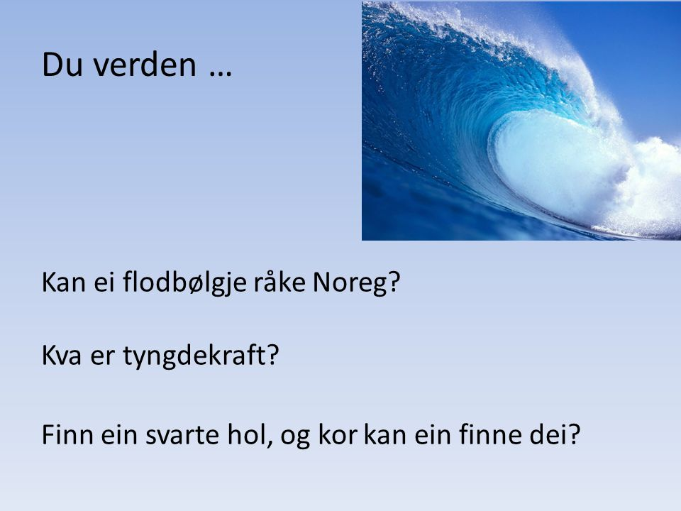 Du verden … Kan ei flodbølgje råke Noreg. Kva er tyngdekraft.