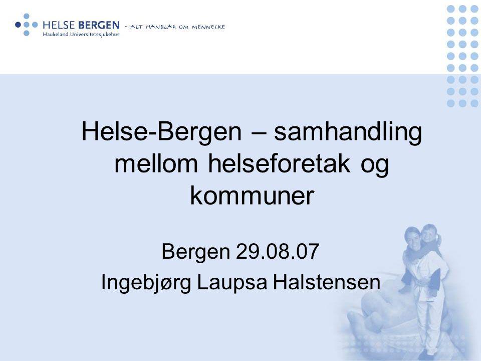 Helse-Bergen – samhandling mellom helseforetak og kommuner Bergen 29.08.07 Ingebjørg Laupsa Halstensen