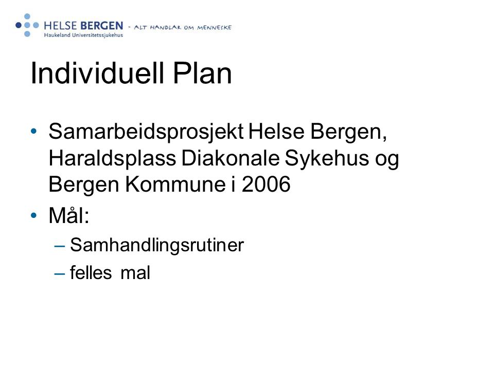 Individuell Plan Samarbeidsprosjekt Helse Bergen, Haraldsplass Diakonale Sykehus og Bergen Kommune i 2006 Mål: –Samhandlingsrutiner –felles mal