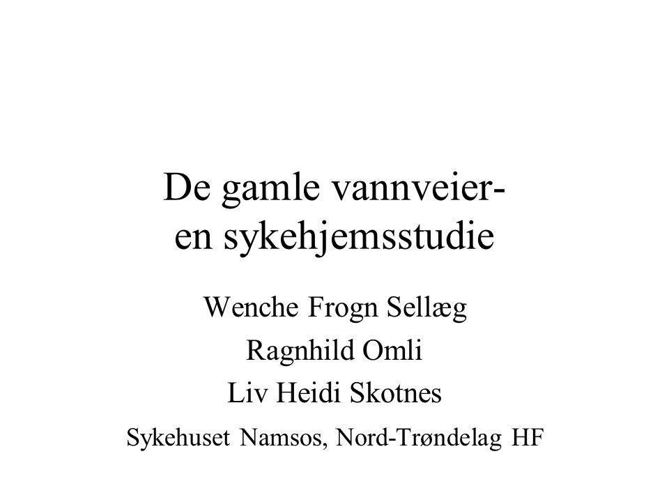 De gamle vannveier- en sykehjemsstudie Wenche Frogn Sellæg Ragnhild Omli Liv Heidi Skotnes Sykehuset Namsos, Nord-Trøndelag HF