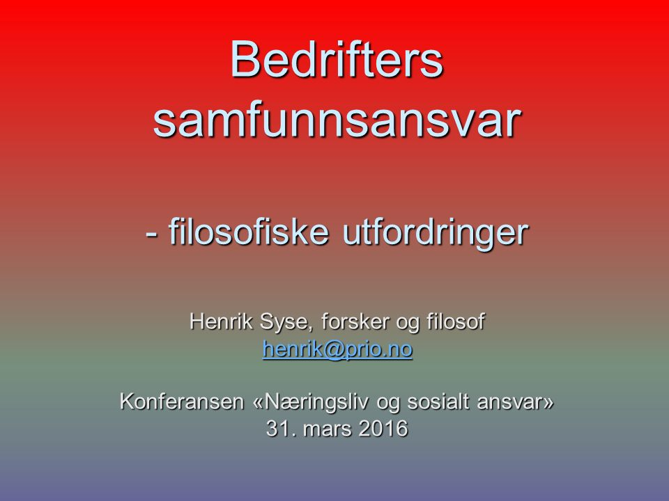Bedrifters samfunnsansvar - filosofiske utfordringer Henrik Syse, forsker og filosof henrik@prio.no Konferansen «Næringsliv og sosialt ansvar» 31.