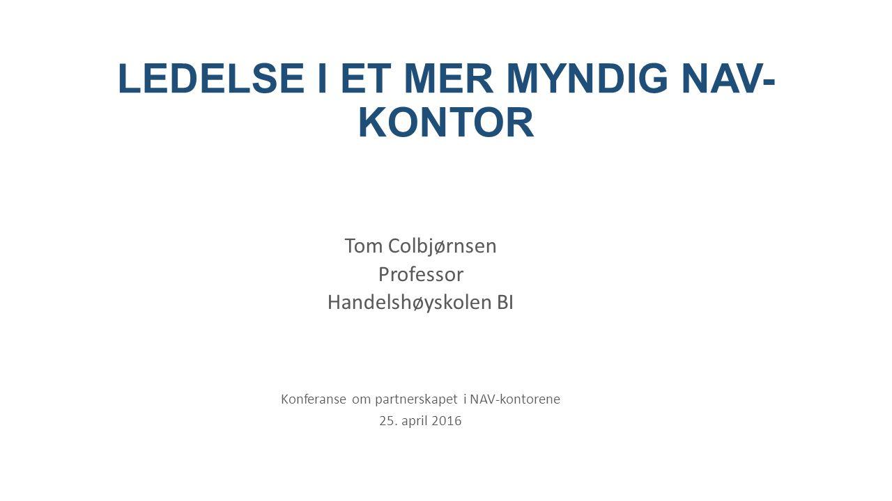 LEDELSE I ET MER MYNDIG NAV- KONTOR Tom Colbjørnsen Professor Handelshøyskolen BI Konferanse om partnerskapet i NAV-kontorene 25.