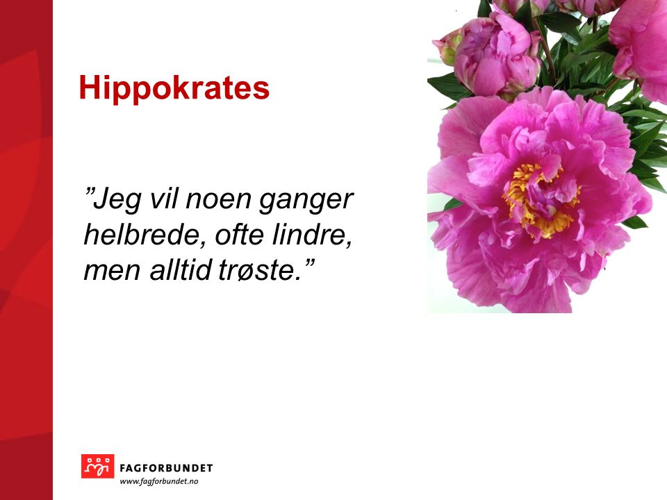 Hippokrates Jeg vil noen ganger helbrede, ofte lindre, men alltid trøste.
