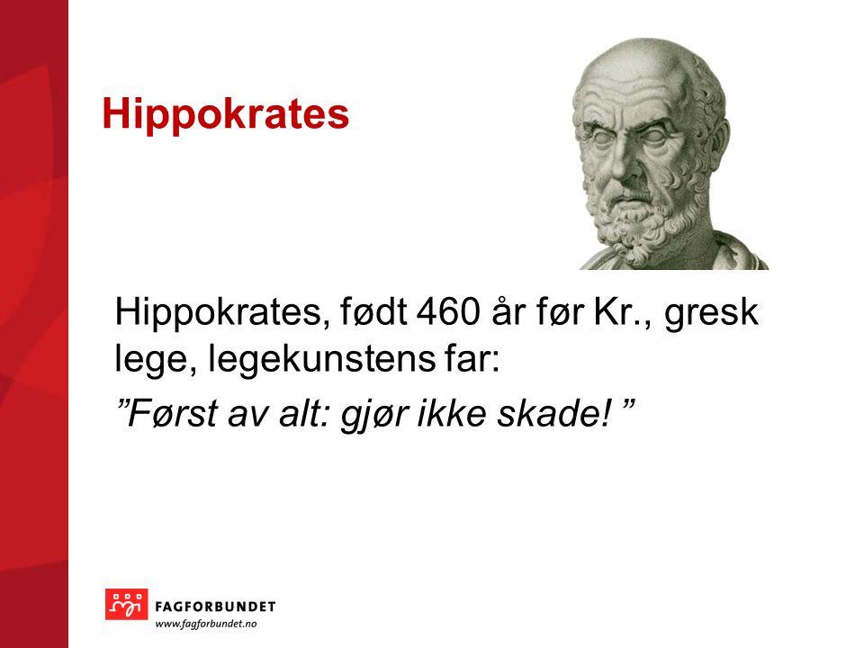 Hippokrates Hippokrates, født 460 år før Kr., gresk lege, legekunstens far: Først av alt: gjør ikke skade.