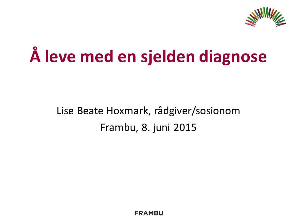Å leve med en sjelden diagnose Lise Beate Hoxmark, rådgiver/sosionom Frambu, 8. juni 2015