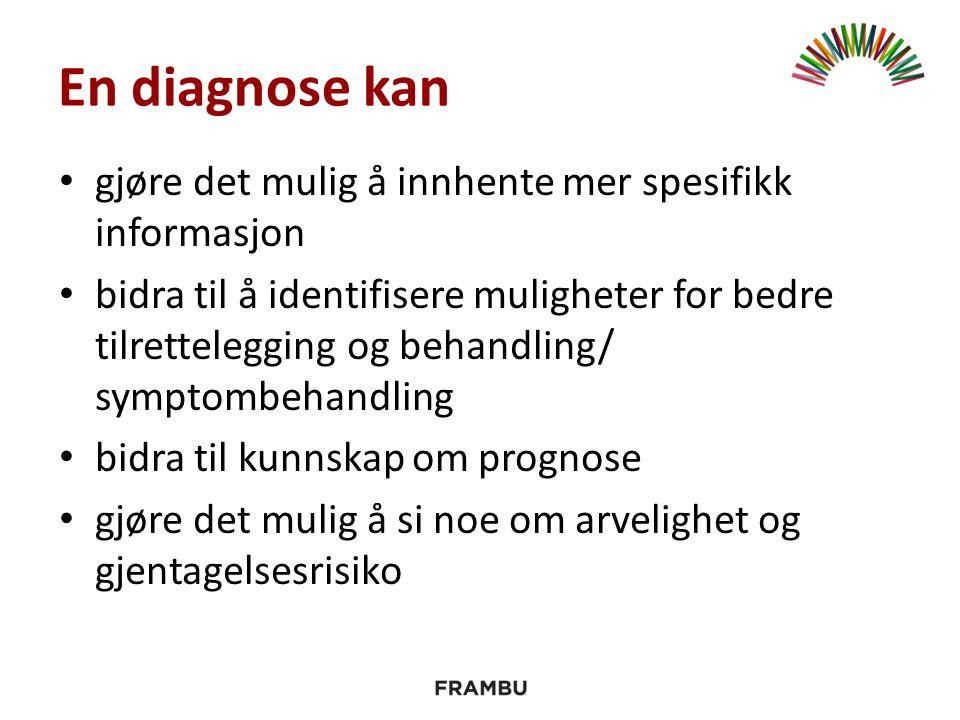 En diagnose kan gjøre det mulig å innhente mer spesifikk informasjon bidra til å identifisere muligheter for bedre tilrettelegging og behandling/ symptombehandling bidra til kunnskap om prognose gjøre det mulig å si noe om arvelighet og gjentagelsesrisiko