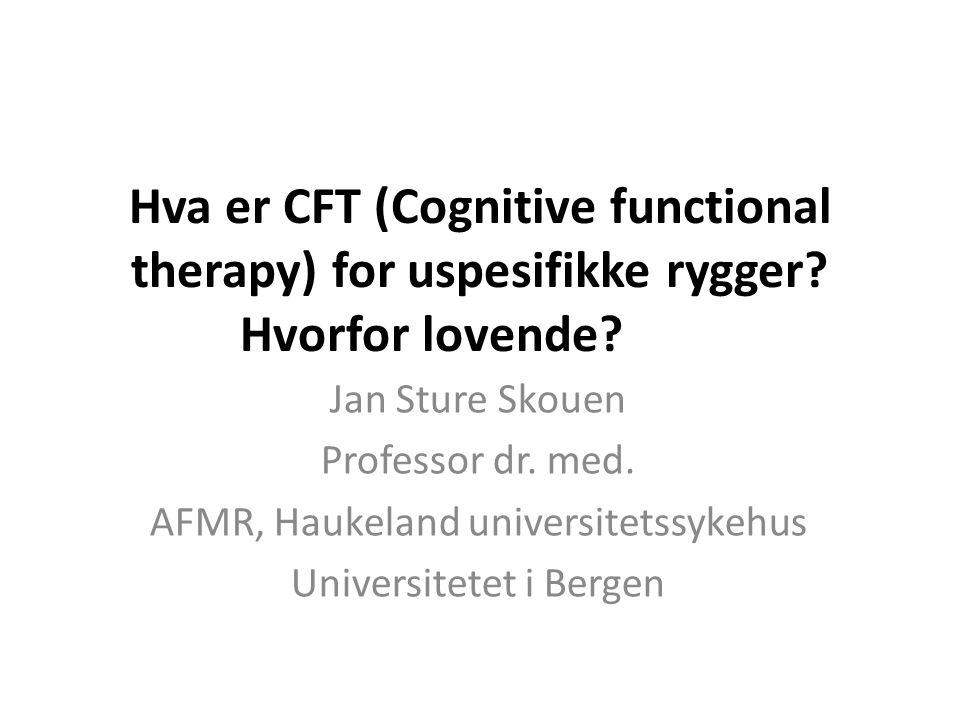 Hva er CFT (Cognitive functional therapy) for uspesifikke rygger? Hvorfor lovende? Jan Sture Skouen Professor dr. med. AFMR, Haukeland universitetssyk