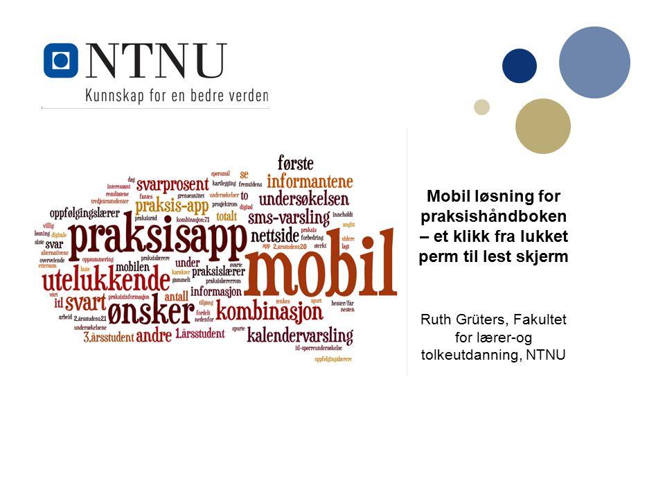 Undertittel Mobil løsning for praksishåndboken – et klikk fra lukket perm til lest skjerm Ruth Grüters, Fakultet for lærer-og tolkeutdanning, NTNU