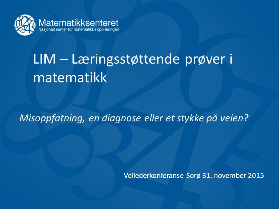 LIM – Læringsstøttende prøver i matematikk Misoppfatning, en diagnose eller et stykke på veien? Veilederkonferanse Sorø 31. november 2015