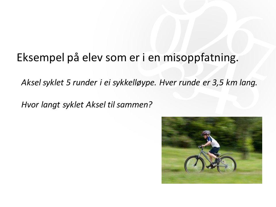 Eksempel på elev som er i en misoppfatning. Aksel syklet 5 runder i ei sykkelløype. Hver runde er 3,5 km lang. Hvor langt syklet Aksel til sammen?