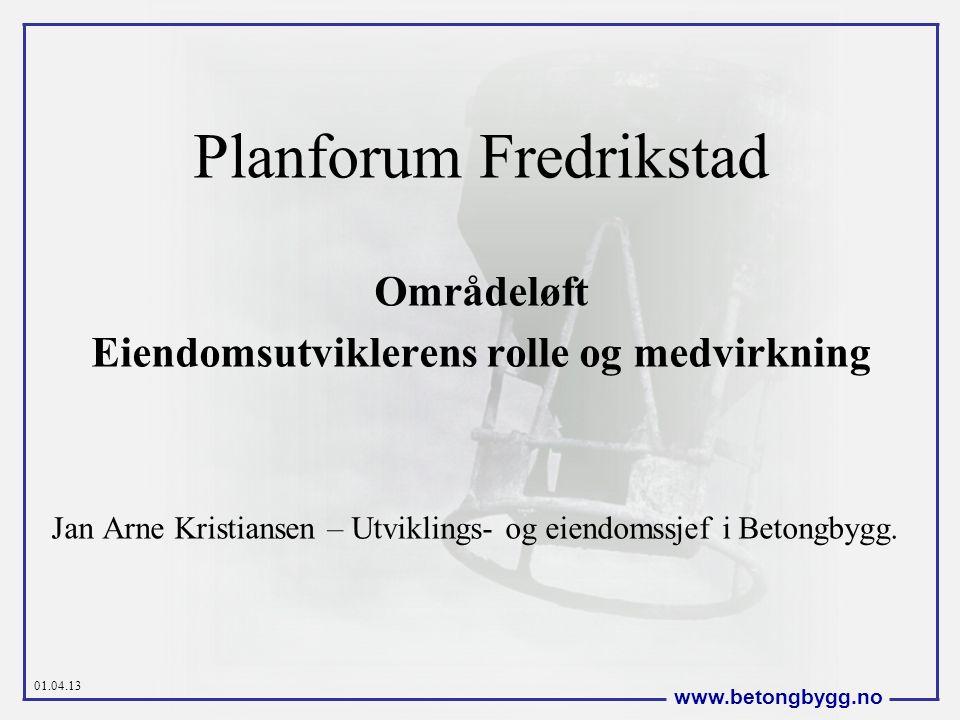 01.04.13 www.betongbygg.no Planforum Fredrikstad Områdeløft Eiendomsutviklerens rolle og medvirkning Jan Arne Kristiansen – Utviklings- og eiendomssjef i Betongbygg.