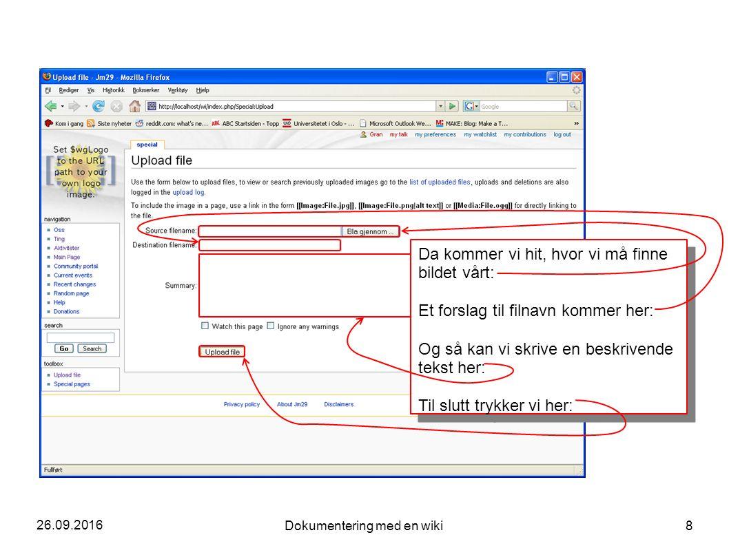 26.09.2016 Dokumentering med en wiki 8 Da kommer vi hit, hvor vi må finne bildet vårt: Et forslag til filnavn kommer her: Og så kan vi skrive en beskrivende tekst her: Til slutt trykker vi her: Da kommer vi hit, hvor vi må finne bildet vårt: Et forslag til filnavn kommer her: Og så kan vi skrive en beskrivende tekst her: Til slutt trykker vi her: