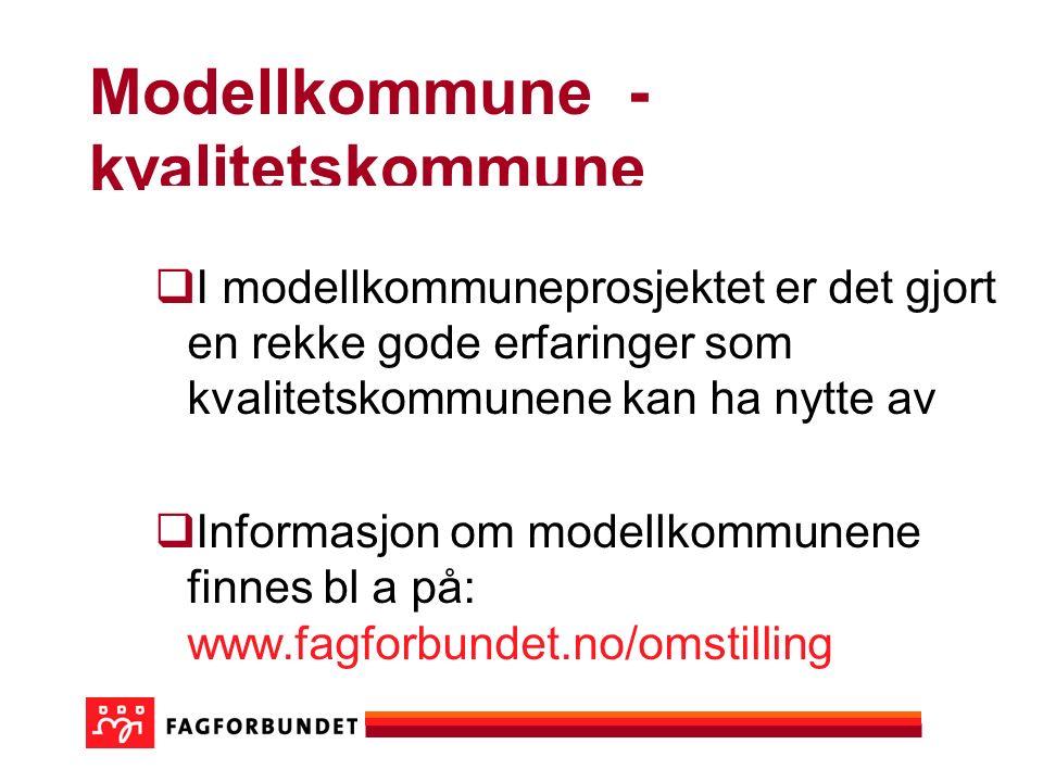 Modellkommune - kvalitetskommune  I modellkommuneprosjektet er det gjort en rekke gode erfaringer som kvalitetskommunene kan ha nytte av  Informasjon om modellkommunene finnes bl a på: www.fagforbundet.no/omstilling