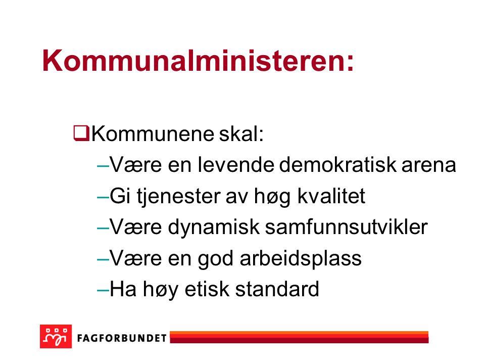 Kommunalministeren:  Kommunene skal: –Være en levende demokratisk arena –Gi tjenester av høg kvalitet –Være dynamisk samfunnsutvikler –Være en god arbeidsplass –Ha høy etisk standard