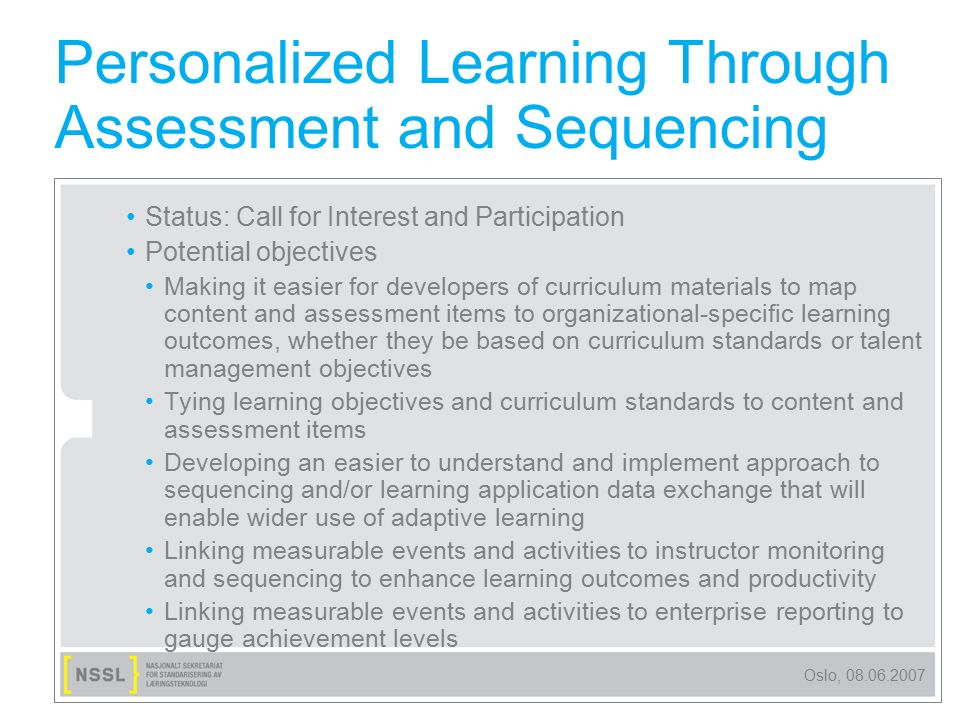 Oslo, 08.06.2007 Personalized Learning Through Assessment and Sequencing Status: Call for Interest and Participation Potential objectives Making it ea