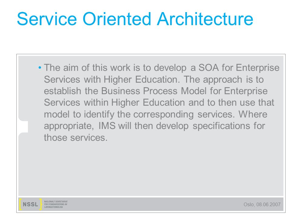 Oslo, 08.06.2007 Service Oriented Architecture The aim of this work is to develop a SOA for Enterprise Services with Higher Education. The approach is