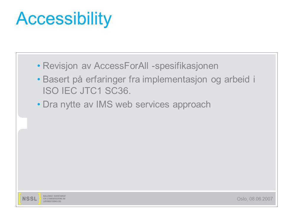 Oslo, 08.06.2007 Accessibility Revisjon av AccessForAll -spesifikasjonen Basert på erfaringer fra implementasjon og arbeid i ISO IEC JTC1 SC36. Dra ny