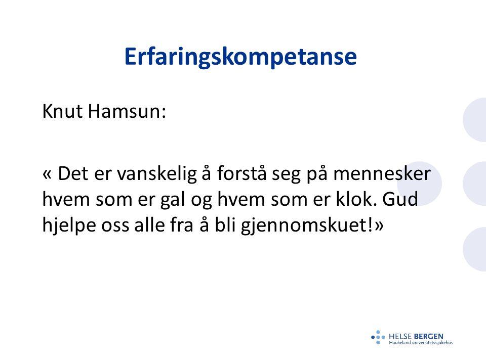 Erfaringskompetanse Knut Hamsun: « Det er vanskelig å forstå seg på mennesker hvem som er gal og hvem som er klok. Gud hjelpe oss alle fra å bli gjenn