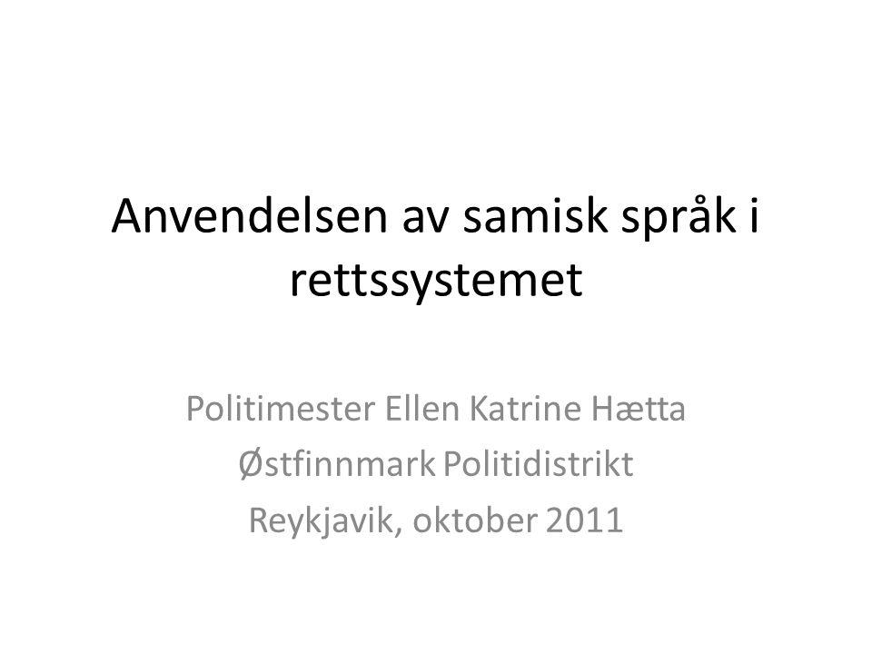 Anvendelsen av samisk språk i rettssystemet Politimester Ellen Katrine Hætta Østfinnmark Politidistrikt Reykjavik, oktober 2011