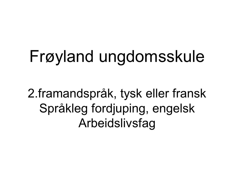 Frøyland ungdomsskule 2.framandspråk, tysk eller fransk Språkleg fordjuping, engelsk Arbeidslivsfag