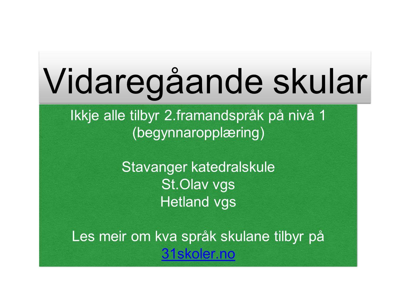 Vidaregåande skular Ikkje alle tilbyr 2.framandspråk på nivå 1 (begynnaropplæring) Stavanger katedralskule St.Olav vgs Hetland vgs Les meir om kva språk skulane tilbyr på 31skoler.no 31skoler.no Ikkje alle tilbyr 2.framandspråk på nivå 1 (begynnaropplæring) Stavanger katedralskule St.Olav vgs Hetland vgs Les meir om kva språk skulane tilbyr på 31skoler.no 31skoler.no
