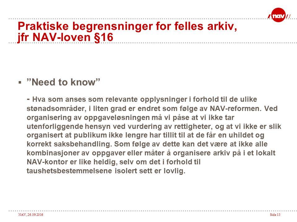 NAV, 26.09.2016Side 13 Praktiske begrensninger for felles arkiv, jfr NAV-loven §16  Need to know - Hva som anses som relevante opplysninger i forhold til de ulike stønadsområder, i liten grad er endret som følge av NAV-reformen.