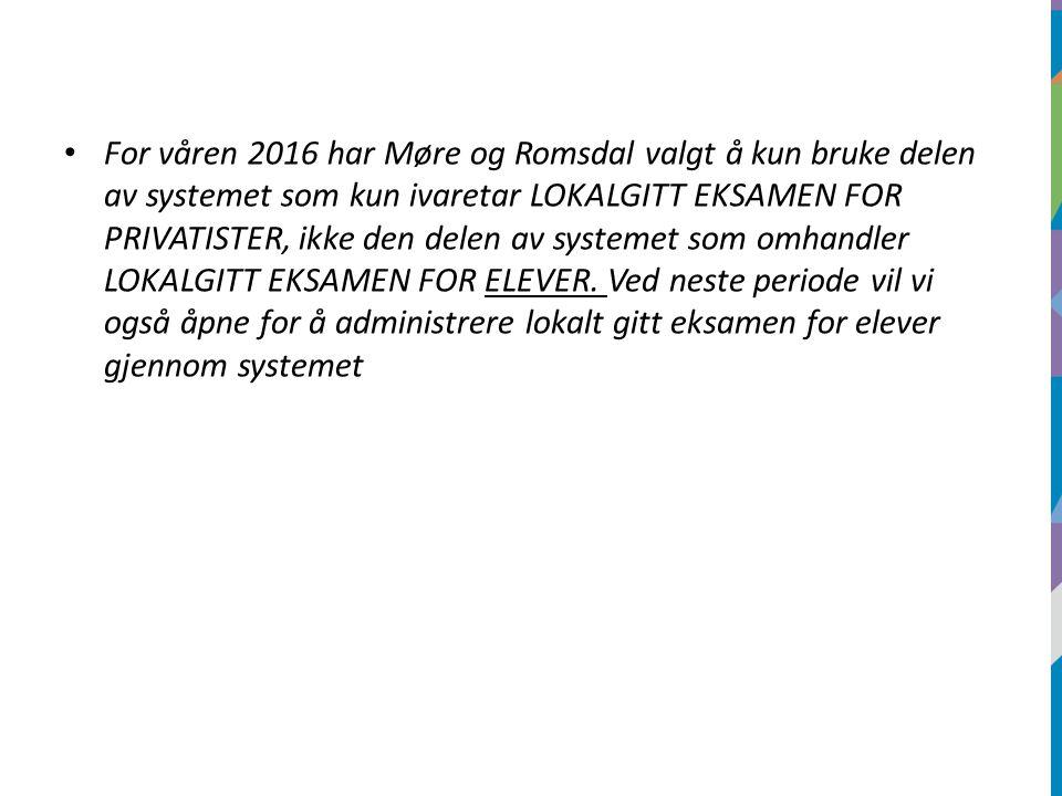 For våren 2016 har Møre og Romsdal valgt å kun bruke delen av systemet som kun ivaretar LOKALGITT EKSAMEN FOR PRIVATISTER, ikke den delen av systemet som omhandler LOKALGITT EKSAMEN FOR ELEVER.