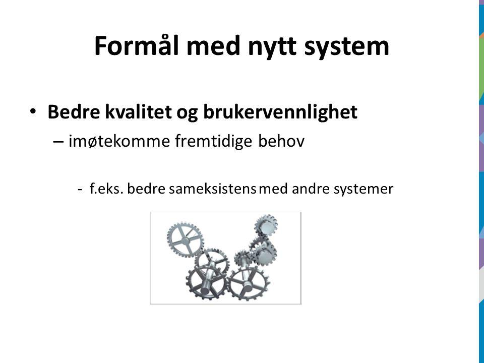 Formål med nytt system Bedre kvalitet og brukervennlighet – imøtekomme fremtidige behov -f.eks.