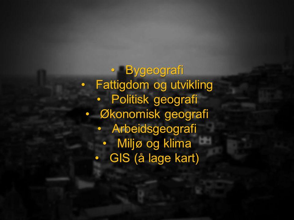 BygeografiBygeografi Fattigdom og utviklingFattigdom og utvikling Politisk geografiPolitisk geografi Økonomisk geografiØkonomisk geografi ArbeidsgeografiArbeidsgeografi Miljø og klimaMiljø og klima GIS (å lage kart)GIS (å lage kart)