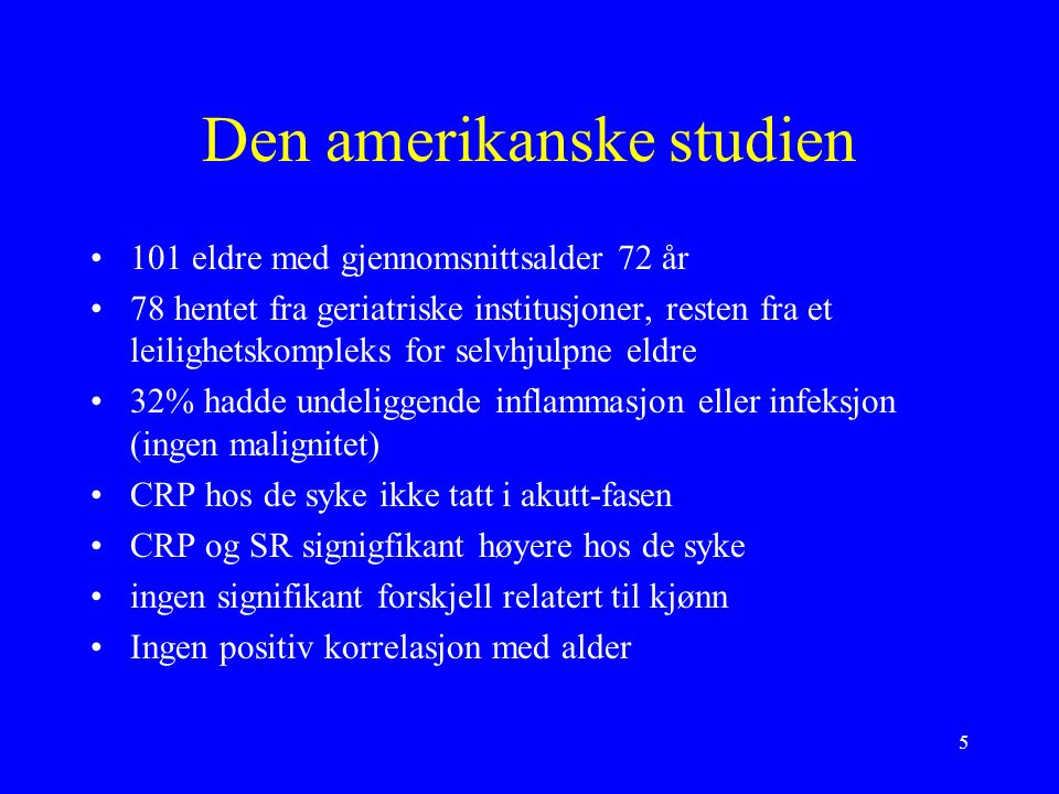 5 Den amerikanske studien 101 eldre med gjennomsnittsalder 72 år 78 hentet fra geriatriske institusjoner, resten fra et leilighetskompleks for selvhjulpne eldre 32% hadde undeliggende inflammasjon eller infeksjon (ingen malignitet) CRP hos de syke ikke tatt i akutt-fasen CRP og SR signigfikant høyere hos de syke ingen signifikant forskjell relatert til kjønn Ingen positiv korrelasjon med alder
