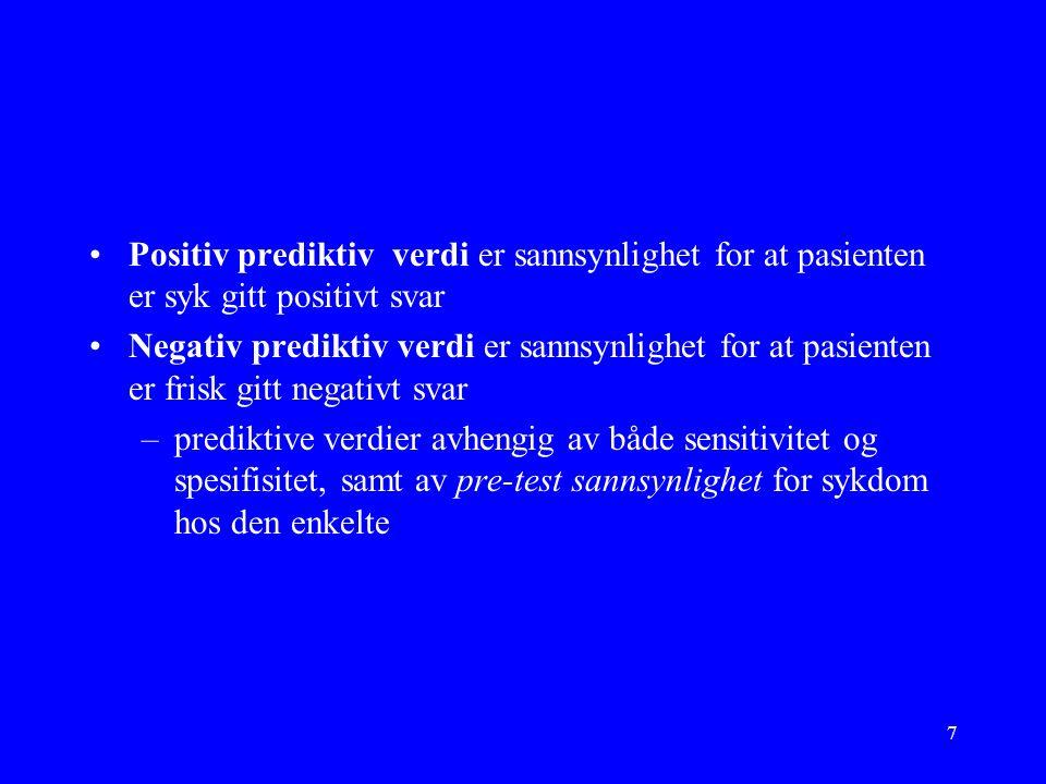 7 Positiv prediktiv verdi er sannsynlighet for at pasienten er syk gitt positivt svar Negativ prediktiv verdi er sannsynlighet for at pasienten er frisk gitt negativt svar –prediktive verdier avhengig av både sensitivitet og spesifisitet, samt av pre-test sannsynlighet for sykdom hos den enkelte
