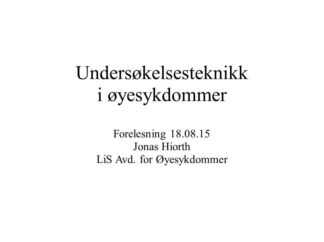 Undersøkelsesteknikk i øyesykdommer Forelesning 18.08.15 Jonas Hiorth LiS Avd. for Øyesykdommer