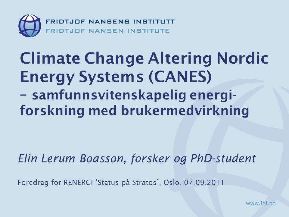 Climate Change Altering Nordic Energy Systems (CANES) – samfunnsvitenskapelig energi- forskning med brukermedvirkning Elin Lerum Boasson, forsker og PhD-student Foredrag for RENERGI 'Status på Stratos', Oslo, 07.09.2011