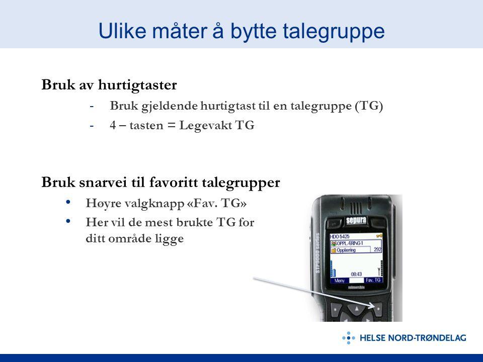 Ulike måter å bytte talegruppe Bruk av hurtigtaster - Bruk gjeldende hurtigtast til en talegruppe (TG) - 4 – tasten = Legevakt TG Bruk snarvei til favoritt talegrupper Høyre valgknapp «Fav.