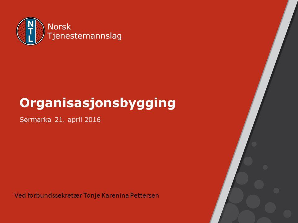 Organisasjonsbygging Sørmarka 21. april 2016 Ved forbundssekretær Tonje Karenina Pettersen
