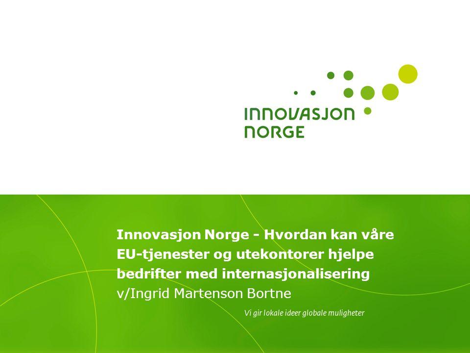 Innovasjon Norge - Hvordan kan våre EU-tjenester og utekontorer hjelpe bedrifter med internasjonalisering v/Ingrid Martenson Bortne