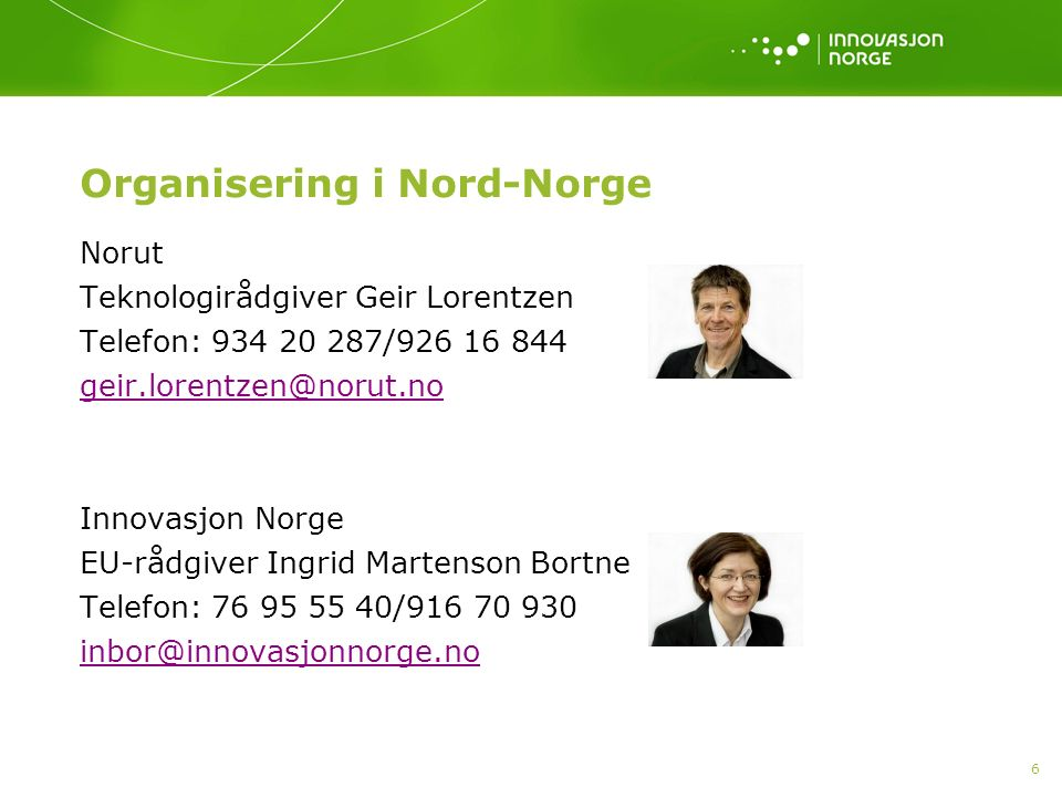 6 Organisering i Nord-Norge Norut Teknologirådgiver Geir Lorentzen Telefon: 934 20 287/926 16 844 geir.lorentzen@norut.no Innovasjon Norge EU-rådgiver